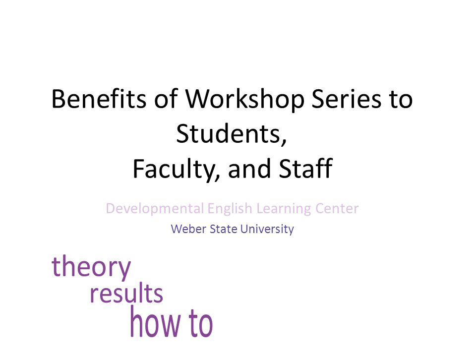 Benefits of Workshop Series to Students, Faculty, and Staff Developmental English Learning Center Weber State University