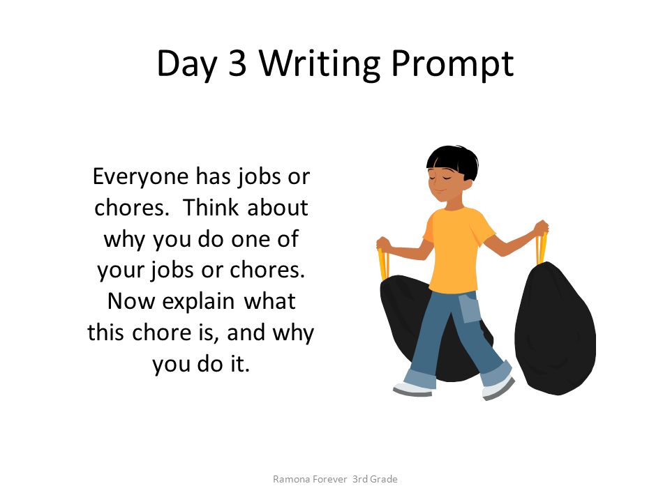Day 3 Writing Prompt Everyone has jobs or chores. Think about why you do one of your jobs or chores. Now explain what this chore is, and why you do it