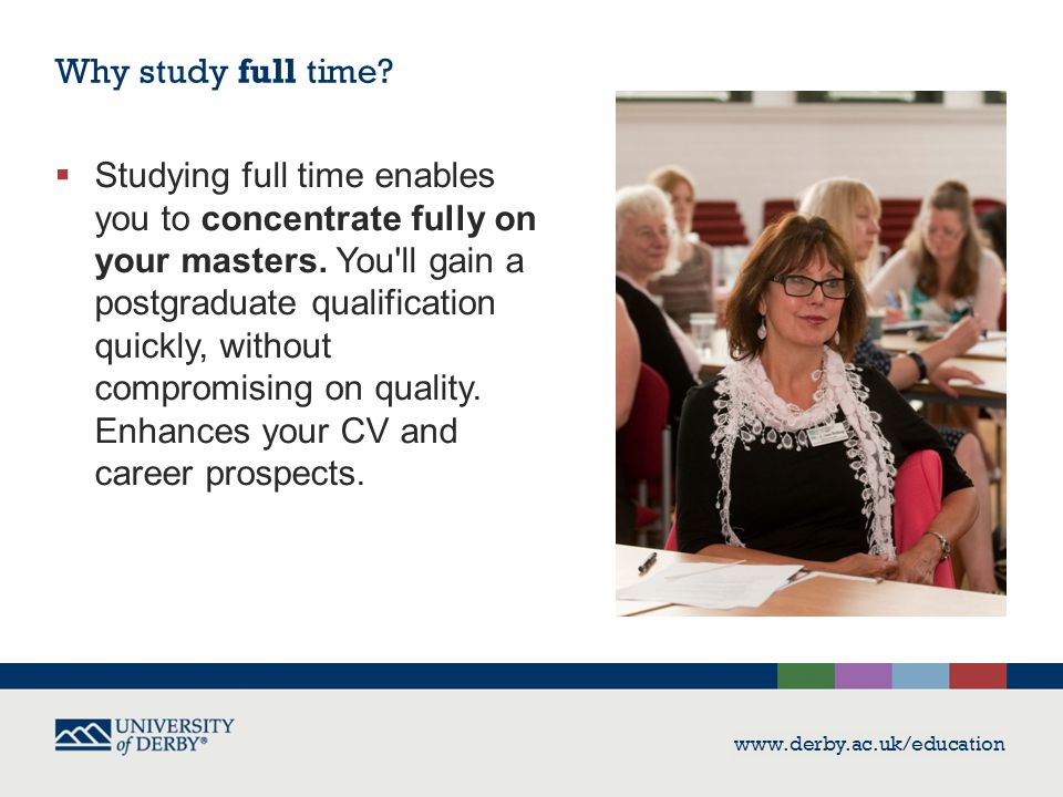 www.derby.ac.uk/education  Studying full time enables you to concentrate fully on your masters. You'll gain a postgraduate qualification quickly, wit