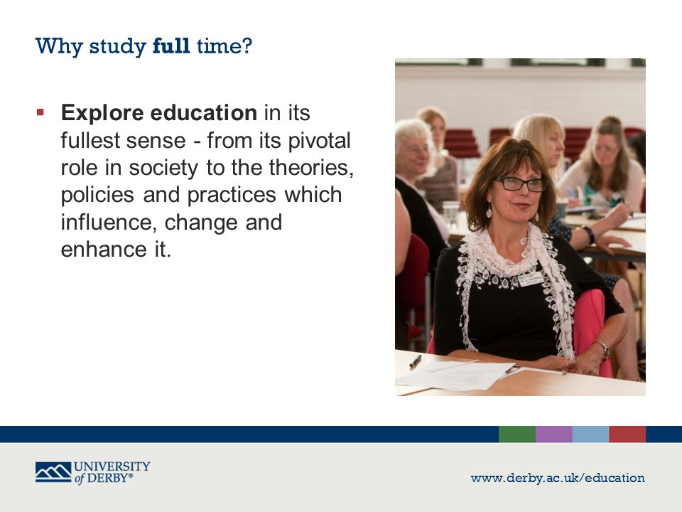 www.derby.ac.uk/education  Explore education in its fullest sense - from its pivotal role in society to the theories, policies and practices which influence, change and enhance it.