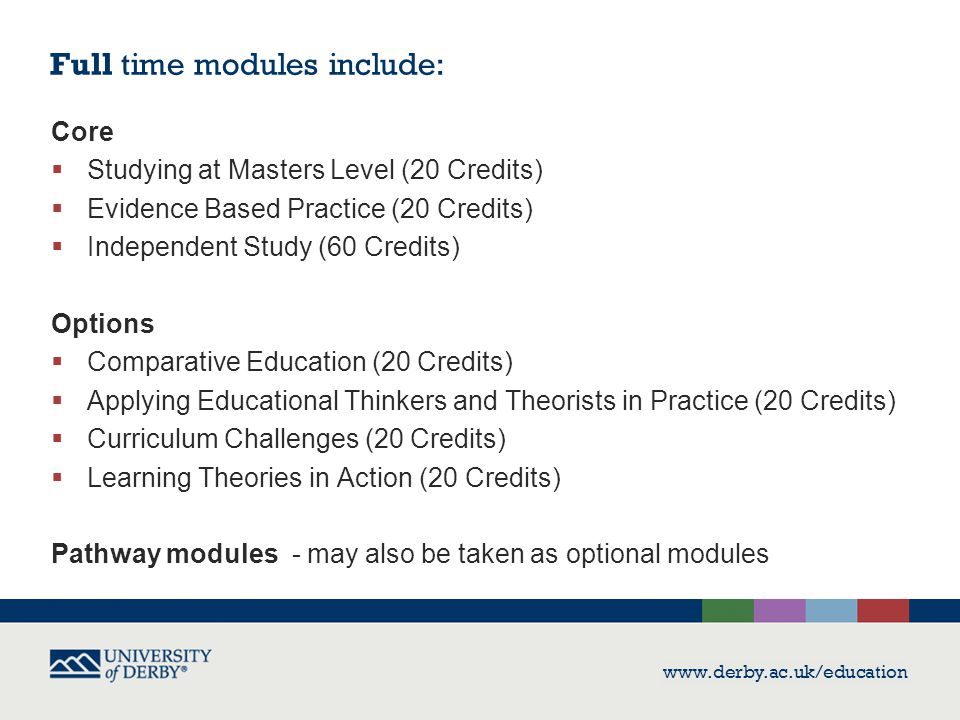 www.derby.ac.uk/education Full time modules include: Core  Studying at Masters Level (20 Credits)  Evidence Based Practice (20 Credits)  Independent Study (60 Credits) Options  Comparative Education (20 Credits)  Applying Educational Thinkers and Theorists in Practice (20 Credits)  Curriculum Challenges (20 Credits)  Learning Theories in Action (20 Credits) Pathway modules - may also be taken as optional modules