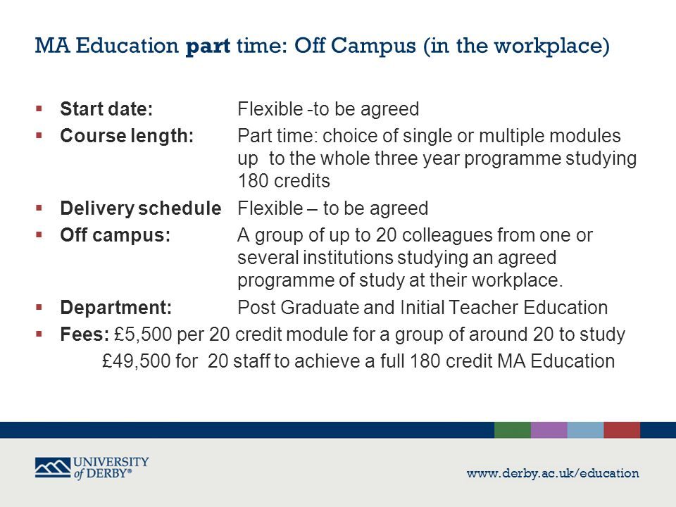 www.derby.ac.uk/education  Start date: Flexible -to be agreed  Course length: Part time: choice of single or multiple modules up to the whole three year programme studying 180 credits  Delivery scheduleFlexible – to be agreed  Off campus: A group of up to 20 colleagues from one or several institutions studying an agreed programme of study at their workplace.