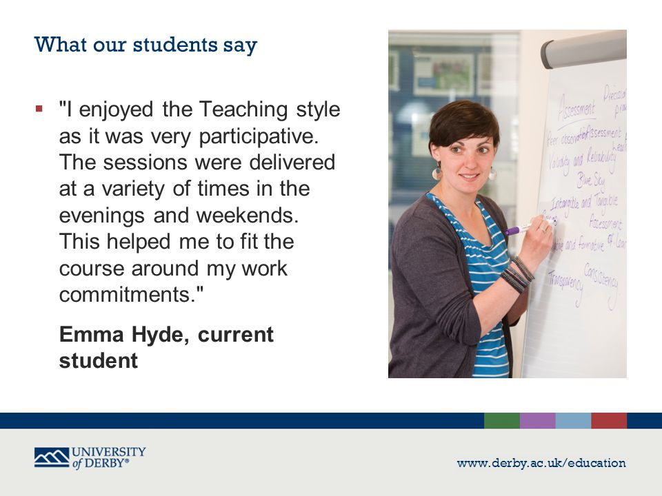 www.derby.ac.uk/education What our students say  I enjoyed the Teaching style as it was very participative.