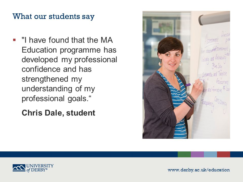 www.derby.ac.uk/education What our students say  I have found that the MA Education programme has developed my professional confidence and has strengthened my understanding of my professional goals. Chris Dale, student