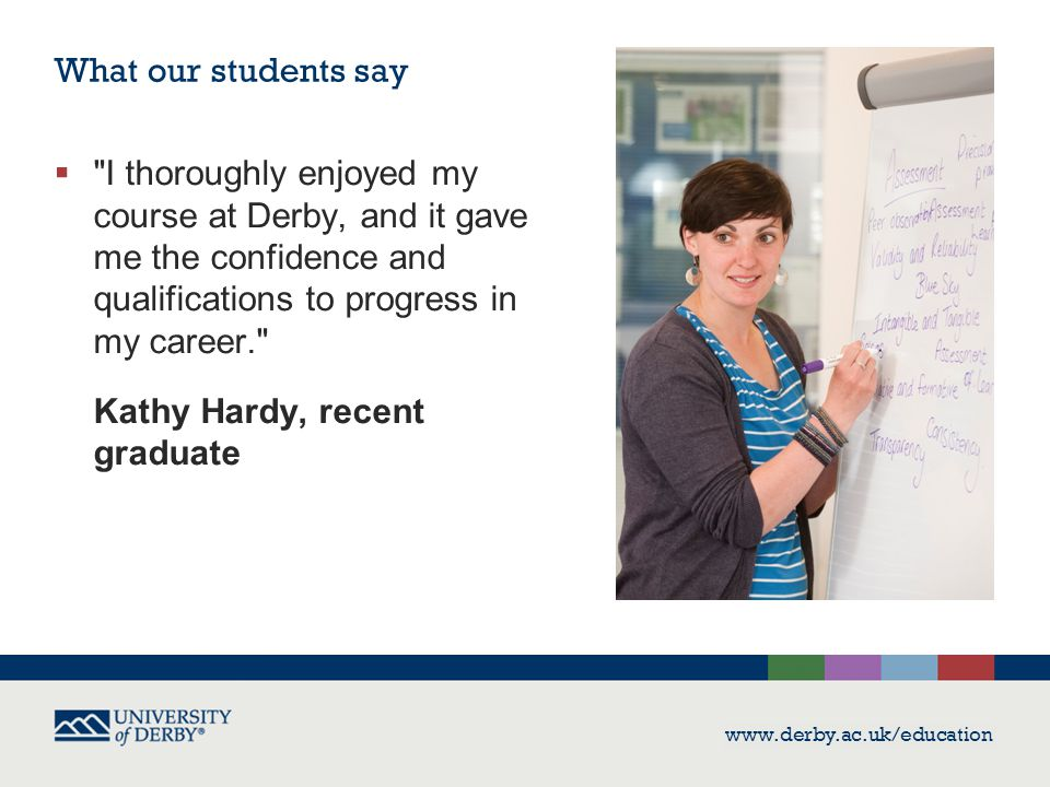 www.derby.ac.uk/education What our students say  I thoroughly enjoyed my course at Derby, and it gave me the confidence and qualifications to progress in my career. Kathy Hardy, recent graduate