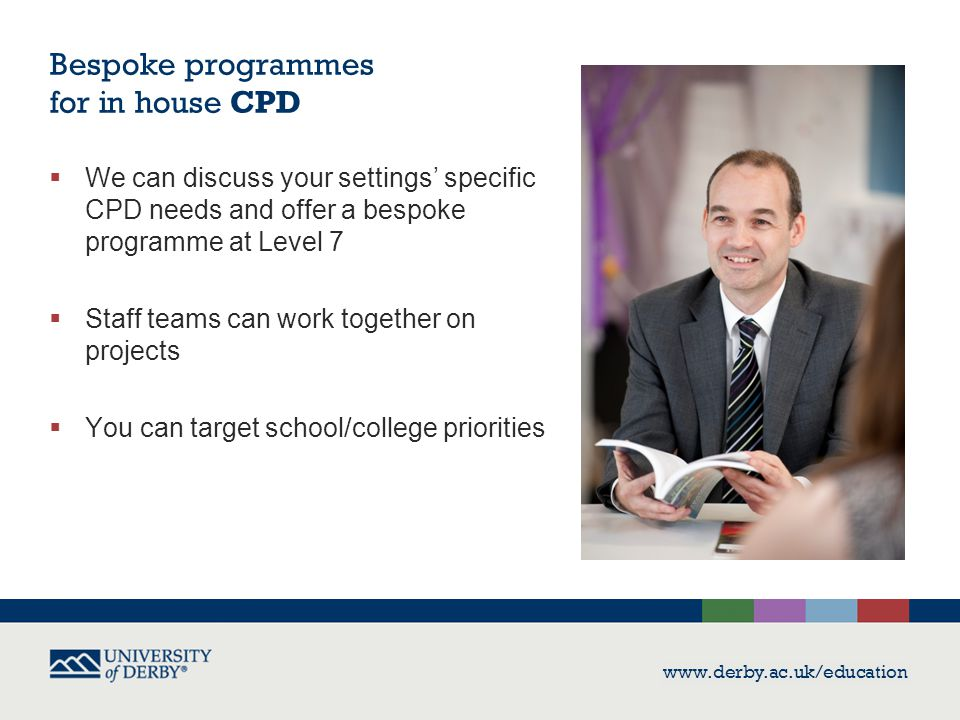 Bespoke programmes for in house CPD  We can discuss your settings' specific CPD needs and offer a bespoke programme at Level 7  Staff teams can work together on projects  You can target school/college priorities www.derby.ac.uk/education