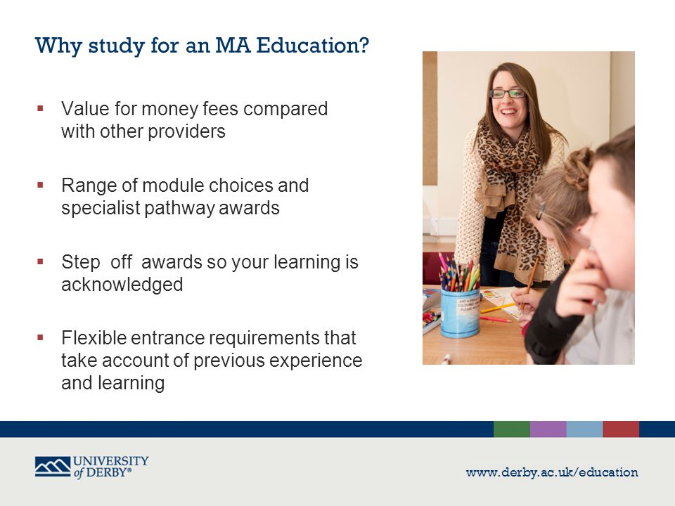 www.derby.ac.uk/education  Value for money fees compared with other providers  Range of module choices and specialist pathway awards  Step off awar