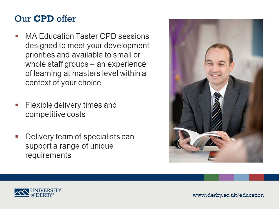 Our CPD offer  MA Education Taster CPD sessions designed to meet your development priorities and available to small or whole staff groups – an experience of learning at masters level within a context of your choice  Flexible delivery times and competitive costs  Delivery team of specialists can support a range of unique requirements www.derby.ac.uk/education