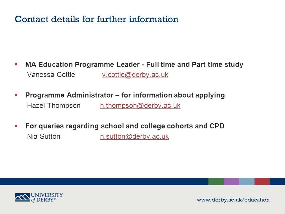 Contact details for further information  MA Education Programme Leader - Full time and Part time study Vanessa Cottle v.cottle@derby.ac.ukv.cottle@de