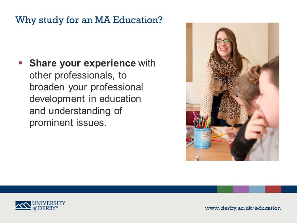www.derby.ac.uk/education  Share your experience with other professionals, to broaden your professional development in education and understanding of
