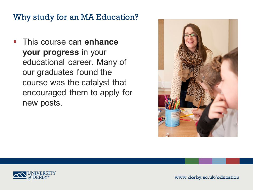 www.derby.ac.uk/education  This course can enhance your progress in your educational career. Many of our graduates found the course was the catalyst