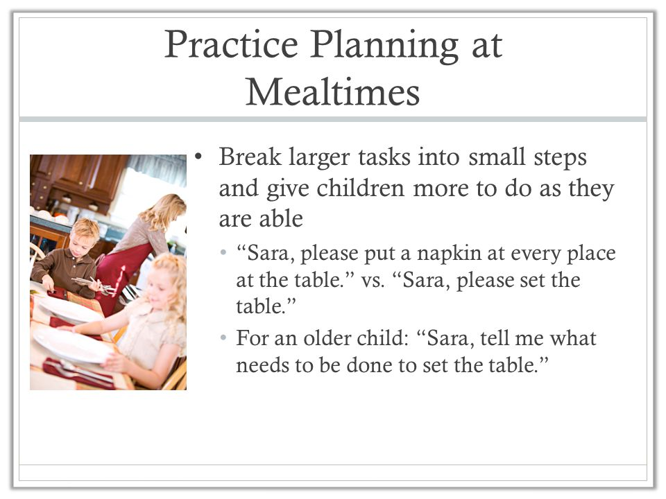 Practice Planning at Mealtimes Break larger tasks into small steps and give children more to do as they are able Sara, please put a napkin at every place at the table. vs.