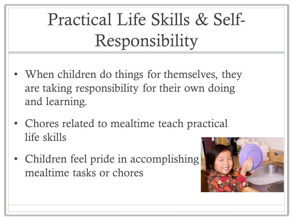 Practical Life Skills & Self- Responsibility When children do things for themselves, they are taking responsibility for their own doing and learning.