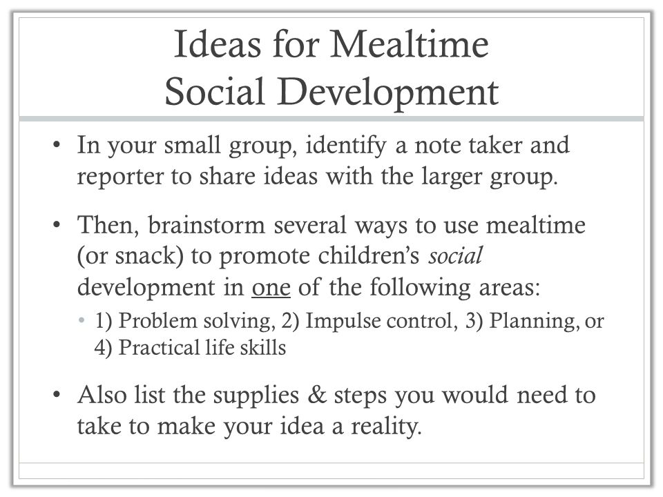 Ideas for Mealtime Social Development In your small group, identify a note taker and reporter to share ideas with the larger group. Then, brainstorm s