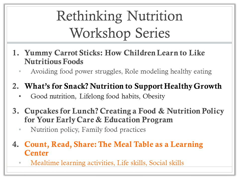 Rethinking Nutrition Workshop Series 1.Yummy Carrot Sticks: How Children Learn to Like Nutritious Foods Avoiding food power struggles, Role modeling healthy eating 2.What's for Snack.