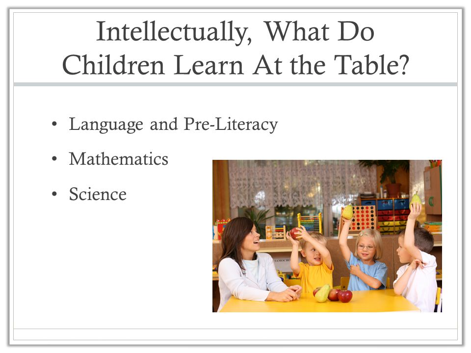 Intellectually, What Do Children Learn At the Table? Language and Pre-Literacy Mathematics Science