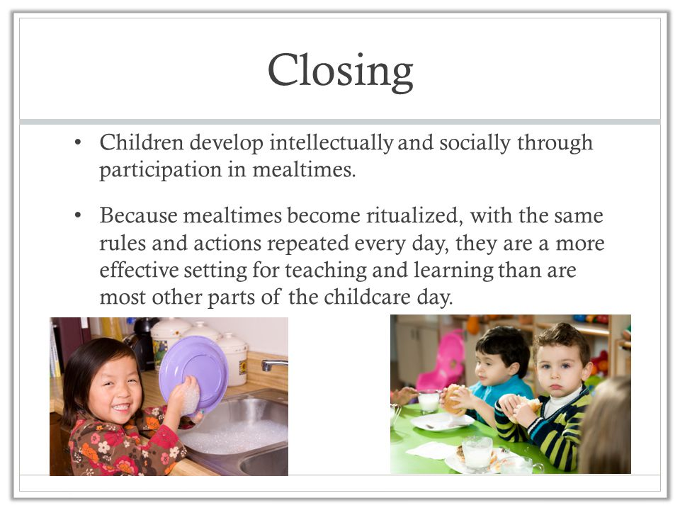 Closing Children develop intellectually and socially through participation in mealtimes. Because mealtimes become ritualized, with the same rules and