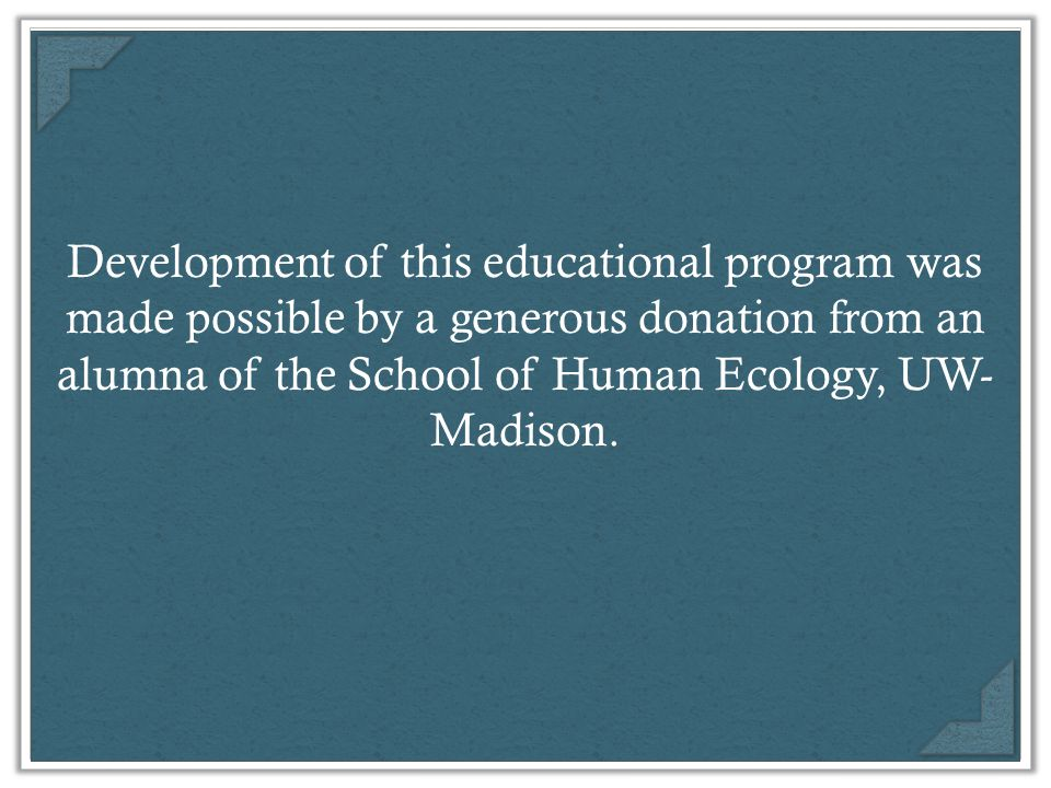 Development of this educational program was made possible by a generous donation from an alumna of the School of Human Ecology, UW- Madison.
