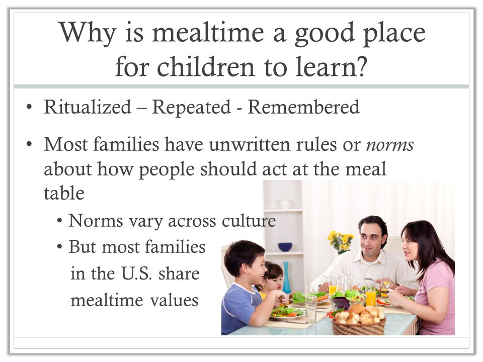 Why is mealtime a good place for children to learn? Ritualized – Repeated - Remembered Most families have unwritten rules or norms about how people sh