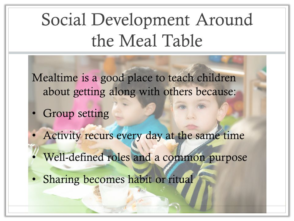 Social Development Around the Meal Table Mealtime is a good place to teach children about getting along with others because: Group setting Activity re