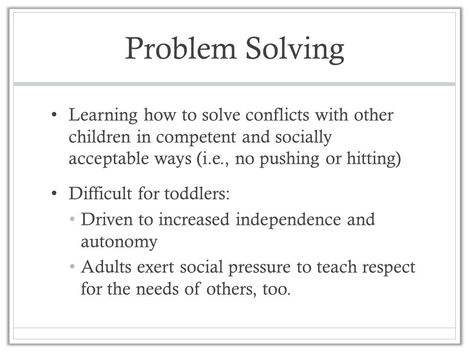Problem Solving Learning how to solve conflicts with other children in competent and socially acceptable ways (i.e., no pushing or hitting) Difficult for toddlers: Driven to increased independence and autonomy Adults exert social pressure to teach respect for the needs of others, too.