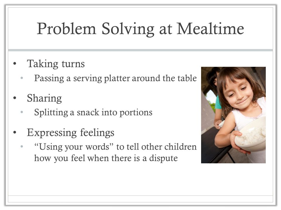 "Problem Solving at Mealtime Taking turns Passing a serving platter around the table Sharing Splitting a snack into portions Expressing feelings ""Using"