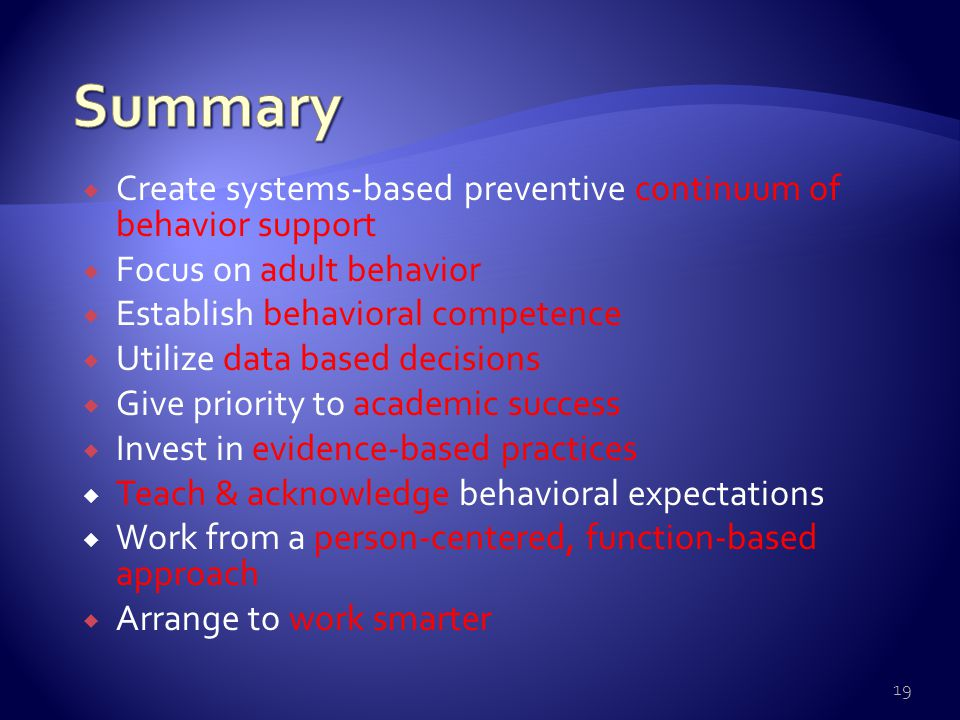  Behavioral competence at school & district levels  Function-based behavior support planning  Team- & data-based decision making  Comprehensive person-centered planning & wraparound processes  Targeted social skills & self-management instruction  Individualized instructional & curricular accommodations 18 Individual Student Systems