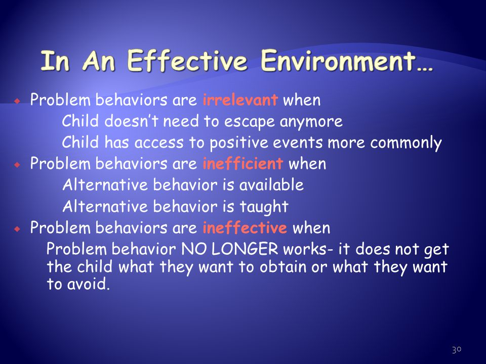 29 Human behavior is changeable  Design of effective environmental routines  These routines focus on changing the conditions that set up, set off or maintain problematic behavior  FBA switches the focus from treatment of within-child pathology to  These routines make the problem behavior irrelevant, inefficient, or ineffective``