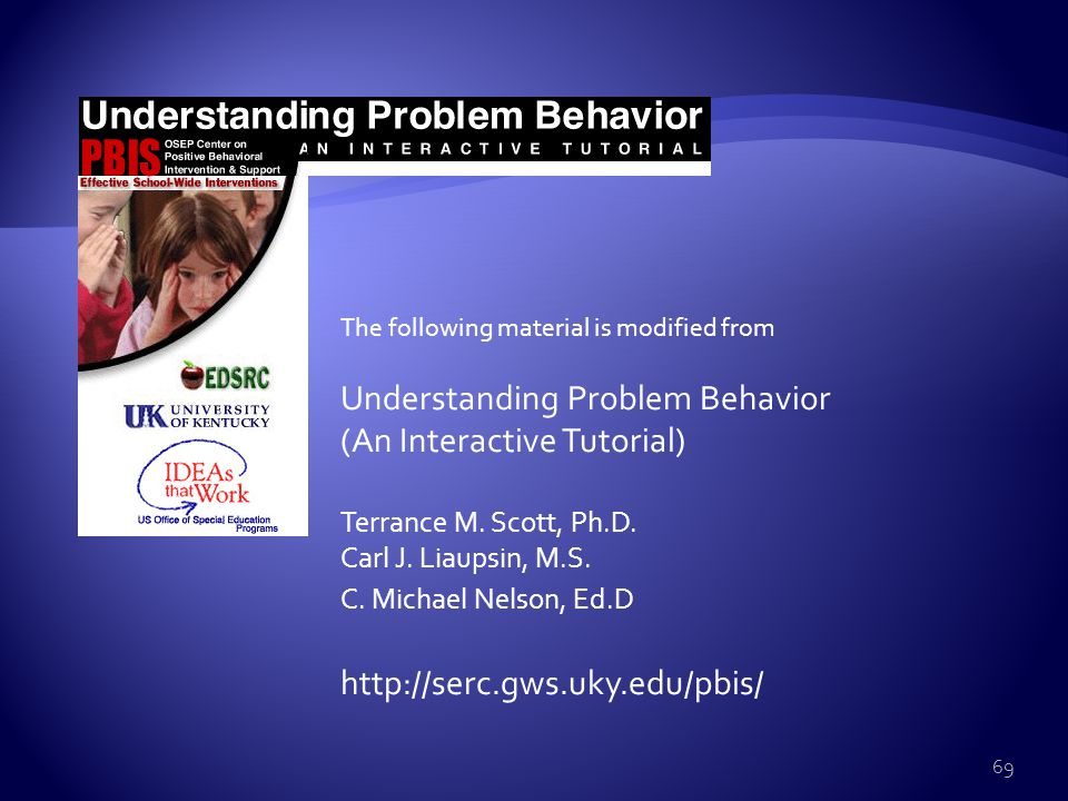  Must be specific/ observable/ measurable  Must be behavior (an action done)  Repeated behavior  Behavior that interferes with learning  Look for patterns of problem behaviors 68