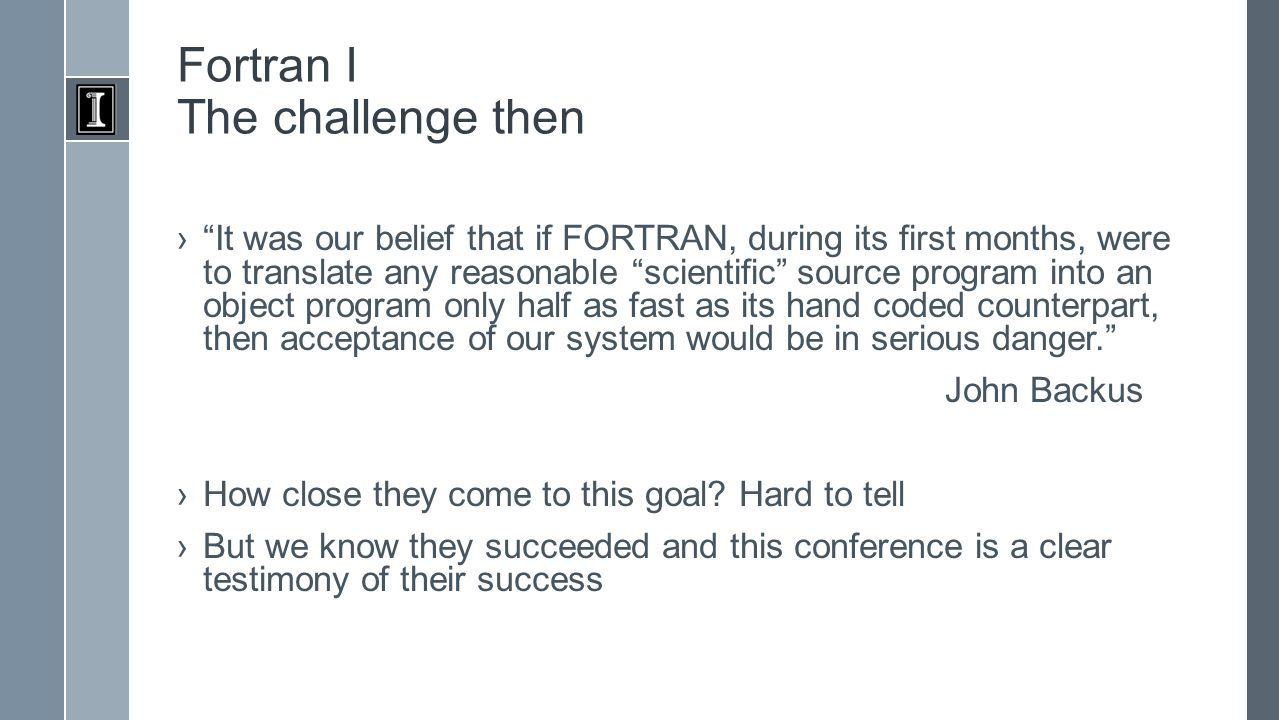 Fortran I The challenge then › It was our belief that if FORTRAN, during its first months, were to translate any reasonable scientific source program into an object program only half as fast as its hand coded counterpart, then acceptance of our system would be in serious danger. John Backus ›How close they come to this goal.