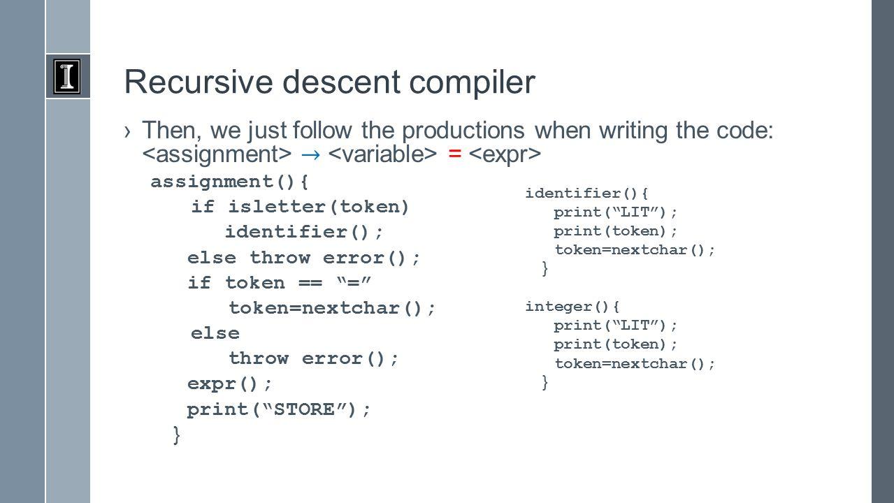 Recursive descent compiler //process sequence of +/- while (token == - | token == + ){ char t=token; token=nextchar(); term(); if t == - emit( NEG ) emit( ADD ) }