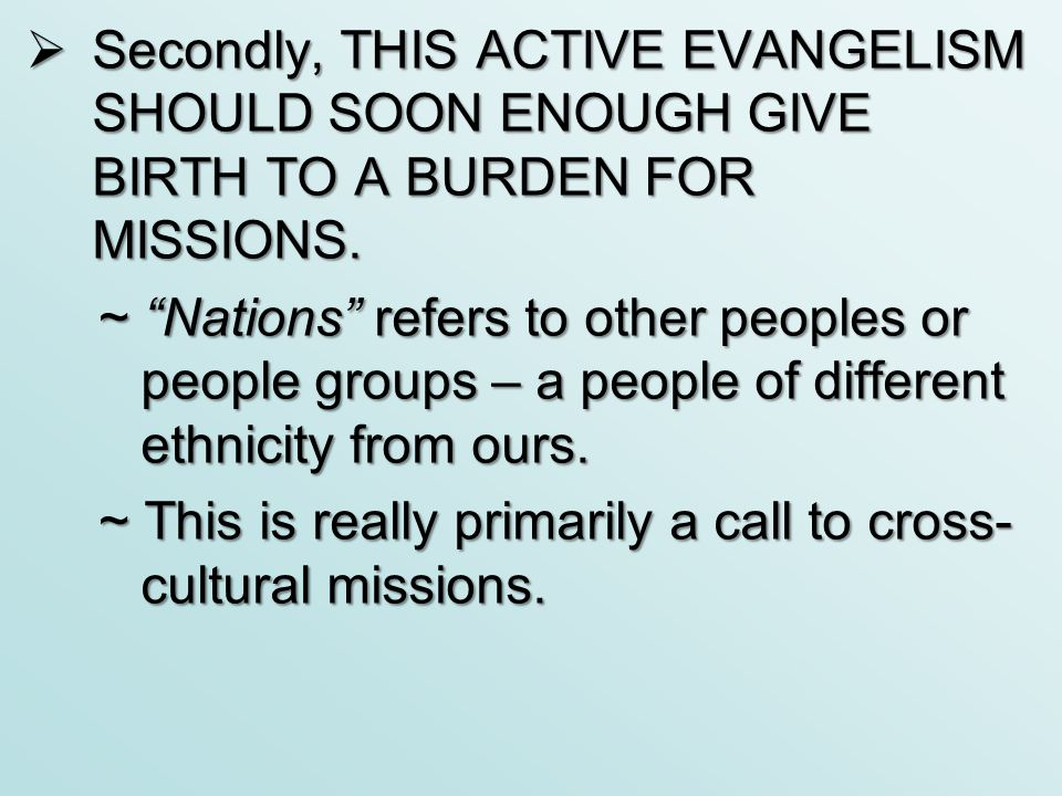 " Secondly, THIS ACTIVE EVANGELISM SHOULD SOON ENOUGH GIVE BIRTH TO A BURDEN FOR MISSIONS. ~ ""Nations"" refers to other peoples or people groups – a pe"