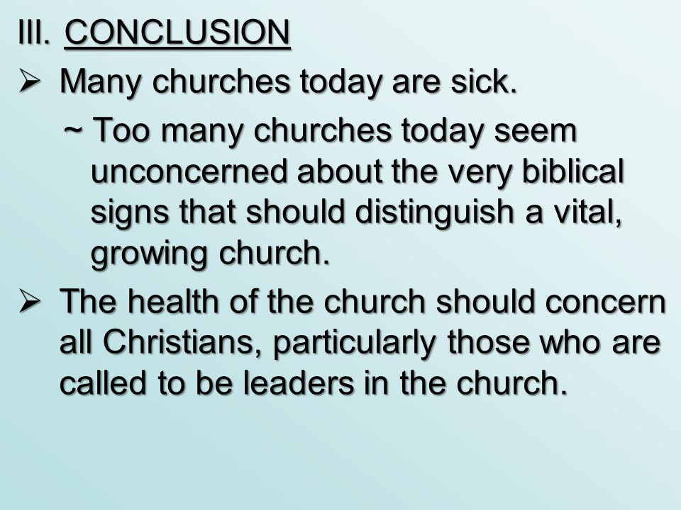 III. CONCLUSION  Many churches today are sick. ~ Too many churches today seem unconcerned about the very biblical signs that should distinguish a vit