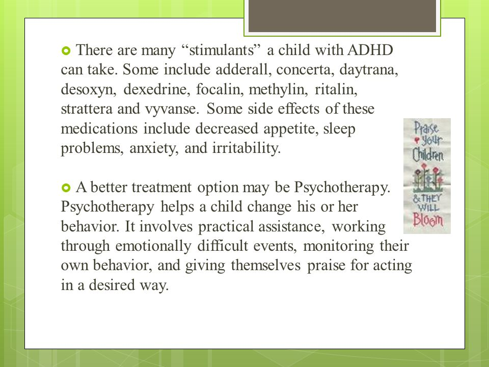 """ There are many """"stimulants"""" a child with ADHD can take. Some include adderall, concerta, daytrana, desoxyn, dexedrine, focalin, methylin, ritalin, s"""