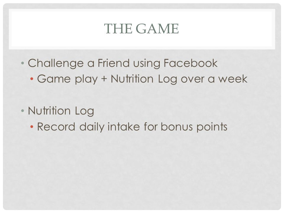 THE GAME Challenge a Friend using Facebook Game play + Nutrition Log over a week Nutrition Log Record daily intake for bonus points