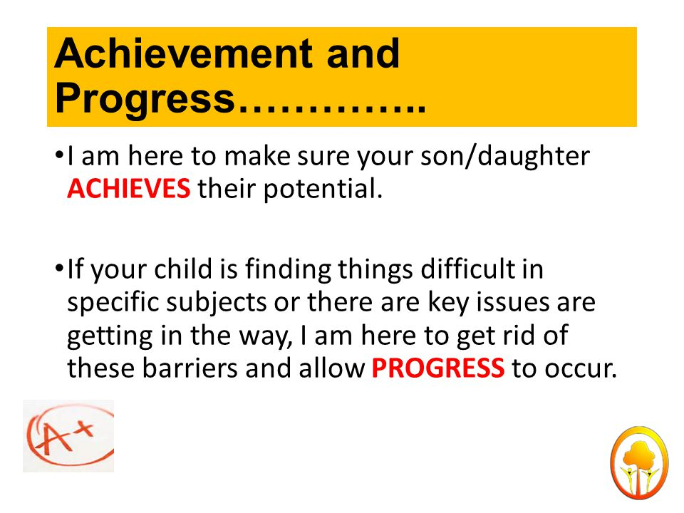 Achievement and Progress………….. I am here to make sure your son/daughter ACHIEVES their potential.