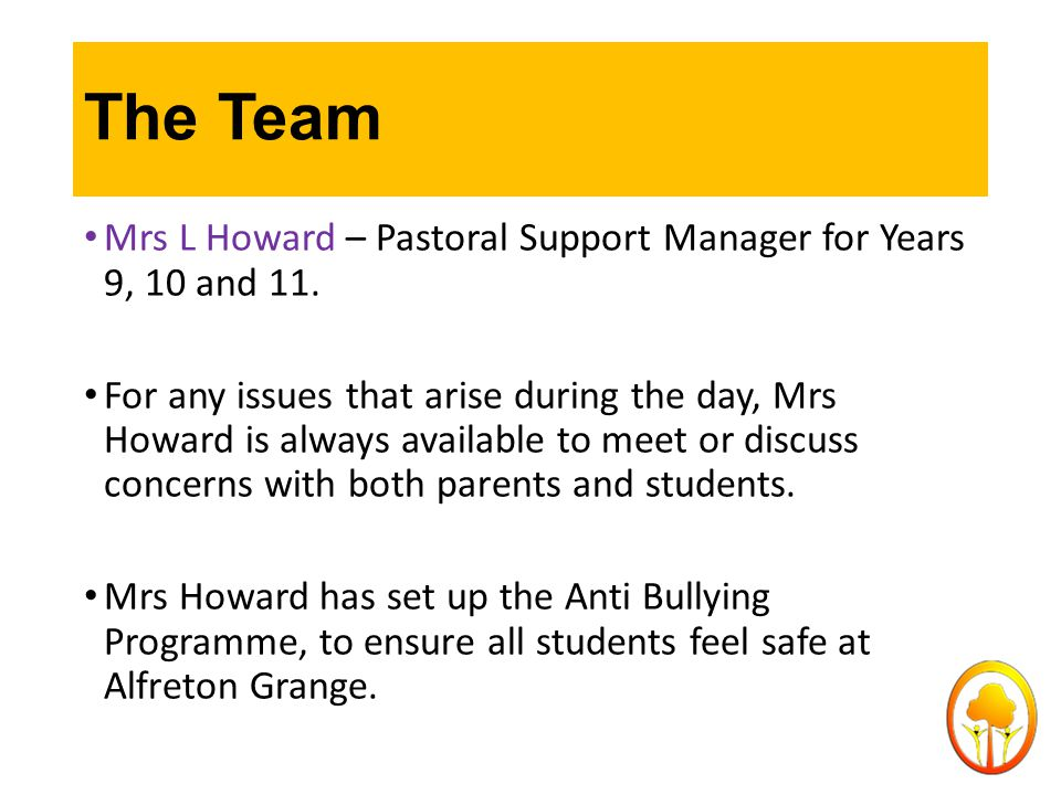 The Team Mrs L Howard – Pastoral Support Manager for Years 9, 10 and 11. For any issues that arise during the day, Mrs Howard is always available to m