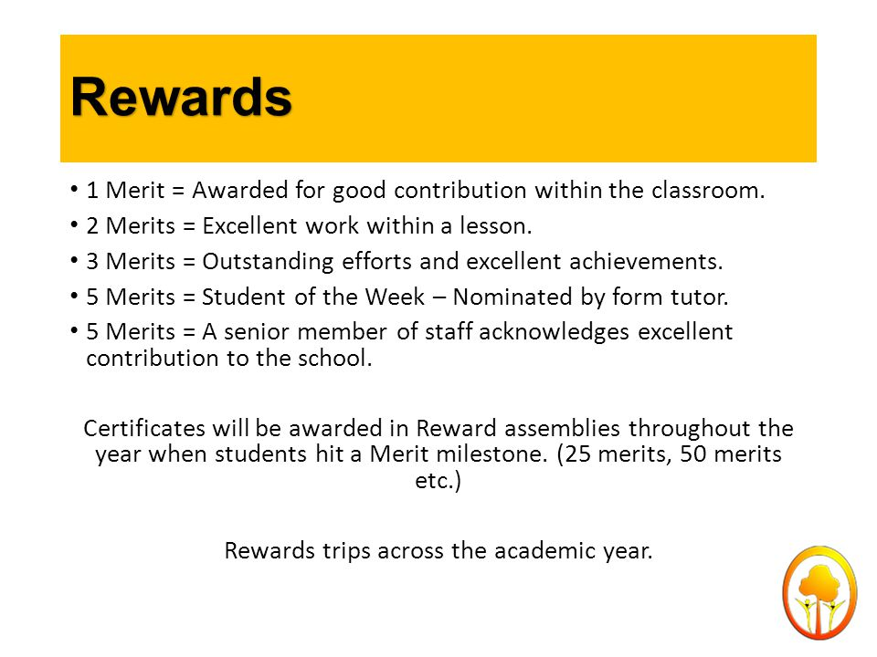 Rewards 1 Merit = Awarded for good contribution within the classroom. 2 Merits = Excellent work within a lesson. 3 Merits = Outstanding efforts and ex