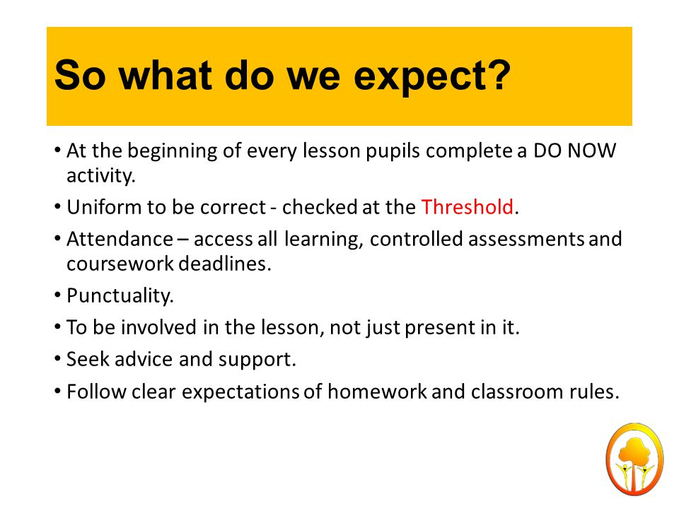 So what do we expect? At the beginning of every lesson pupils complete a DO NOW activity. Uniform to be correct - checked at the Threshold. Attendance