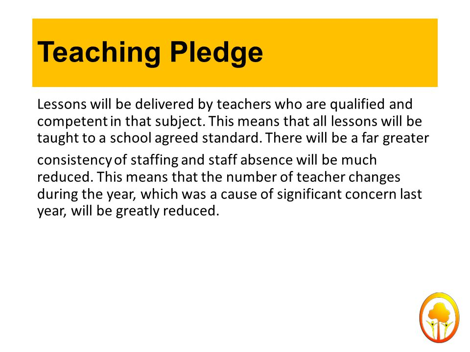 Teaching Pledge Lessons will be delivered by teachers who are qualified and competent in that subject. This means that all lessons will be taught to a