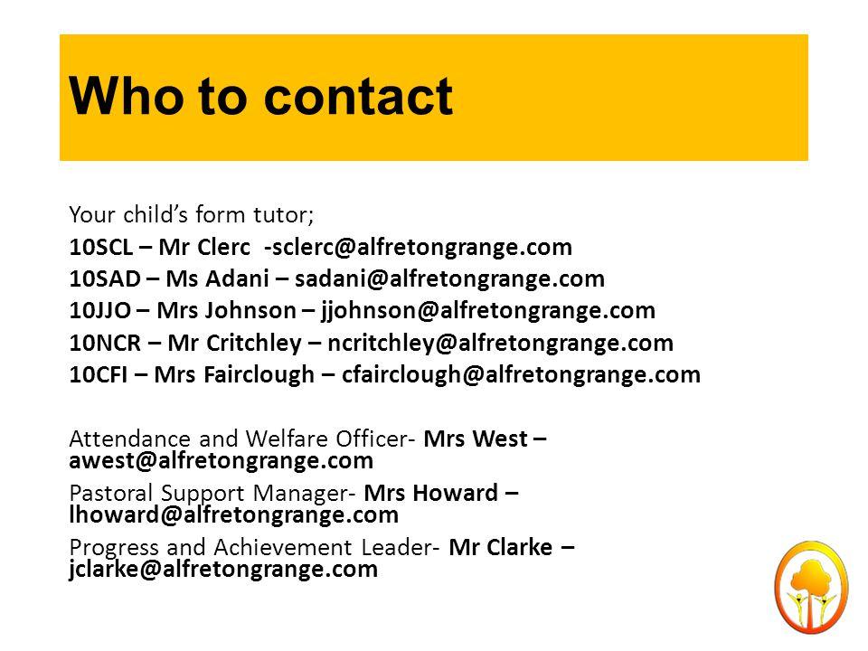 Who to contact Your child's form tutor; 10SCL – Mr Clerc-sclerc@alfretongrange.com 10SAD – Ms Adani – sadani@alfretongrange.com 10JJO – Mrs Johnson – jjohnson@alfretongrange.com 10NCR – Mr Critchley – ncritchley@alfretongrange.com 10CFI – Mrs Fairclough – cfairclough@alfretongrange.com Attendance and Welfare Officer- Mrs West – awest@alfretongrange.com Pastoral Support Manager- Mrs Howard – lhoward@alfretongrange.com Progress and Achievement Leader- Mr Clarke – jclarke@alfretongrange.com