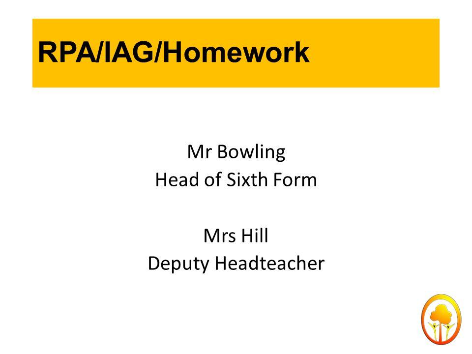 RPA/IAG/Homework Mr Bowling Head of Sixth Form Mrs Hill Deputy Headteacher
