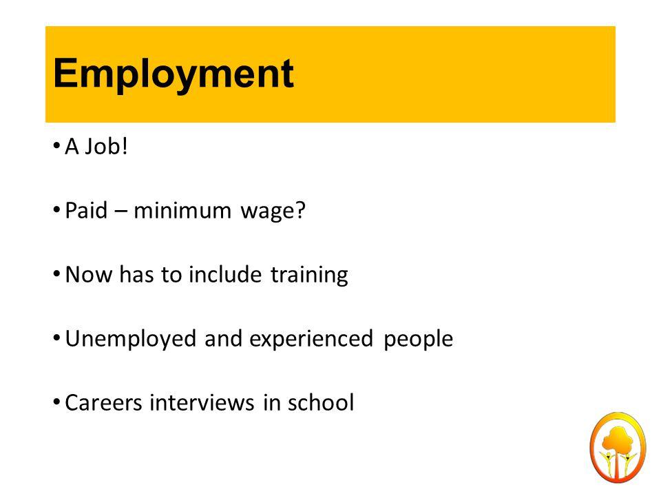 Employment A Job. Paid – minimum wage.