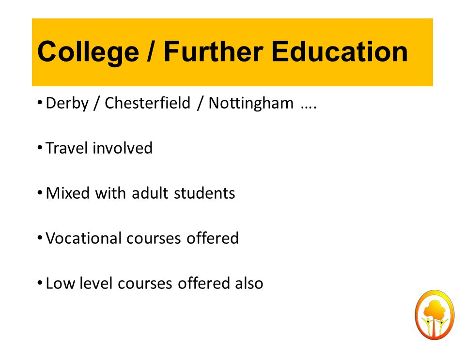 College / Further Education Derby / Chesterfield / Nottingham …. Travel involved Mixed with adult students Vocational courses offered Low level course
