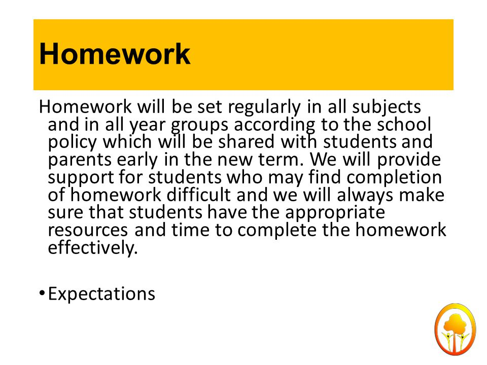 Homework Homework will be set regularly in all subjects and in all year groups according to the school policy which will be shared with students and p