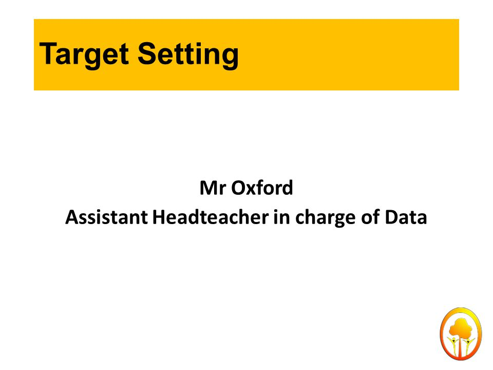 Target Setting Mr Oxford Assistant Headteacher in charge of Data