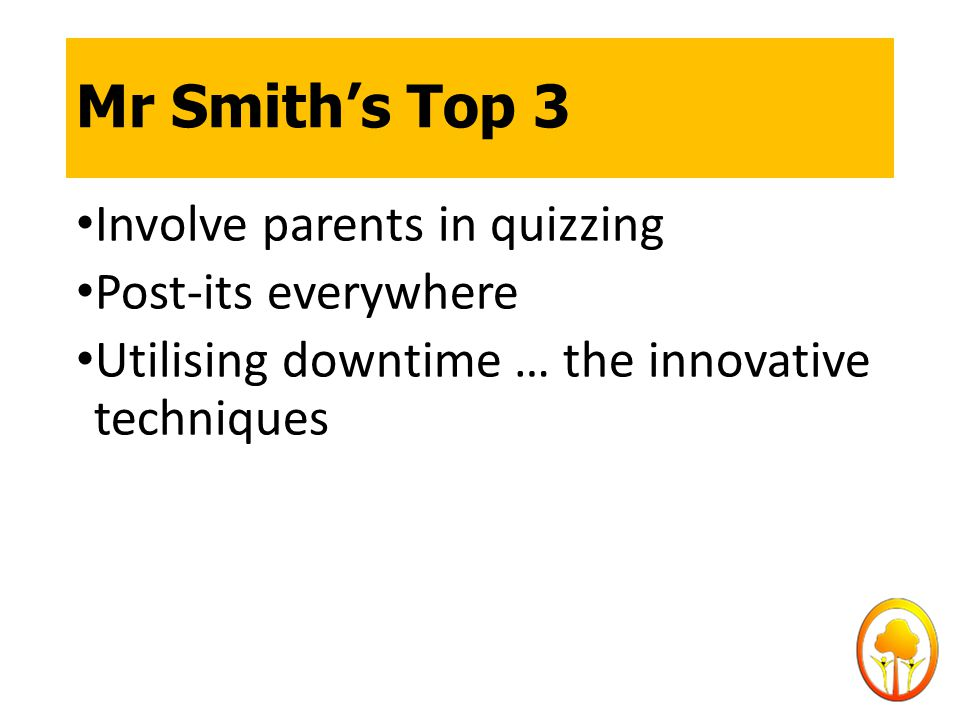 Mr Smith's Top 3 Involve parents in quizzing Post-its everywhere Utilising downtime … the innovative techniques