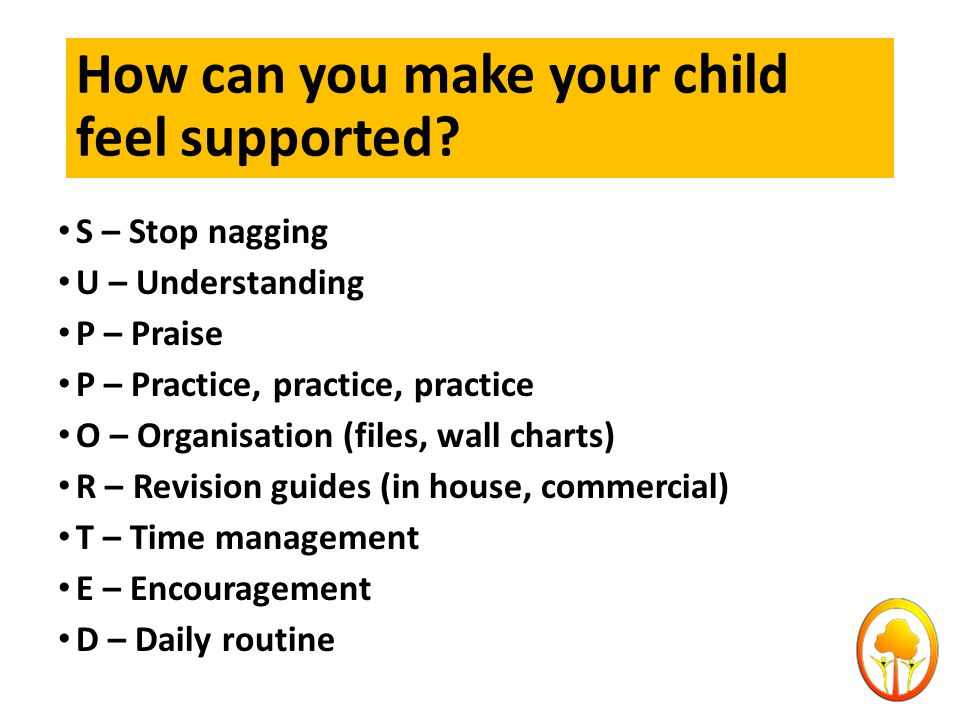 How can you make your child feel supported? S – Stop nagging U – Understanding P – Praise P – Practice, practice, practice O – Organisation (files, wa