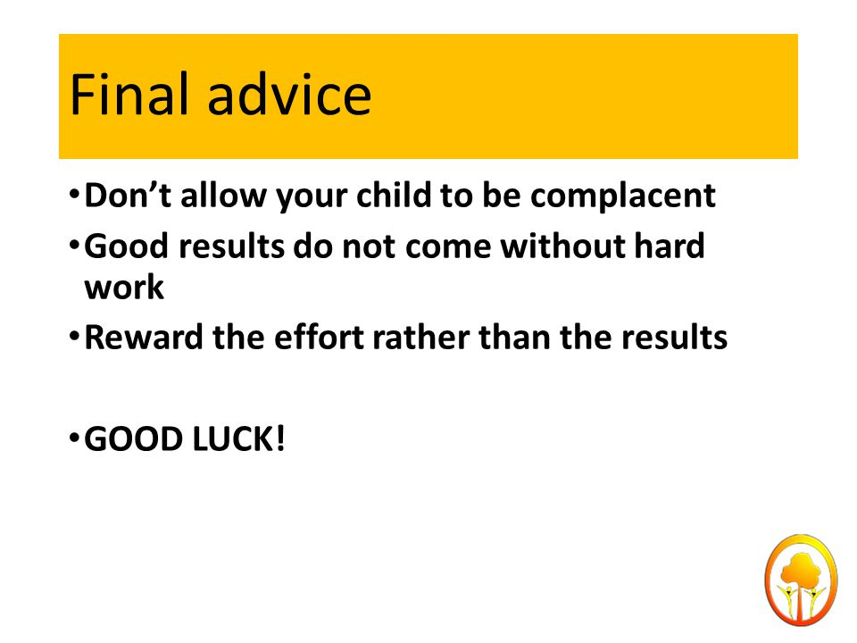 Final advice Don't allow your child to be complacent Good results do not come without hard work Reward the effort rather than the results GOOD LUCK!