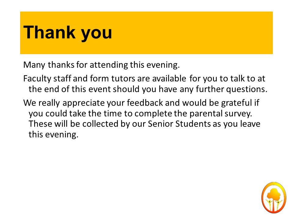 Thank you Many thanks for attending this evening. Faculty staff and form tutors are available for you to talk to at the end of this event should you h